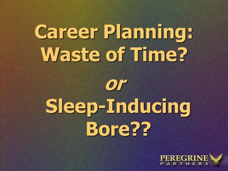 Career Planning: Waste of Time? or Sleep-Inducing Bore??