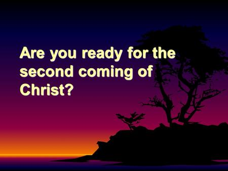 Are you ready for the second coming of Christ?. Consider the following passages Acts 17:11; 1 Thessalonians 5:21; 1 John 4:1.