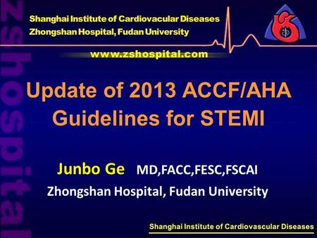 Update of 2013 ACCF/AHA Guidelines for STEMI Junbo Ge MD,FACC,FESC,FSCAI Zhongshan Hospital, Fudan University.