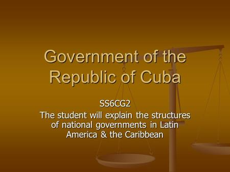 Government of the Republic of Cuba SS6CG2 The student will explain the structures of national governments in Latin America & the Caribbean.