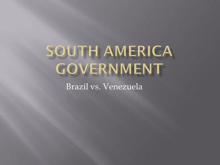 Brazil vs. Venezuela.  A form of government in which the national and state governments share powers.  EX: United States.