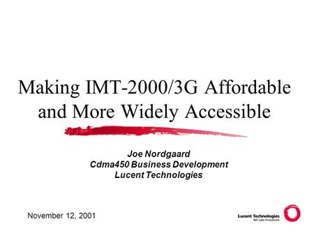Making IMT-2000/3G Affordable and More Widely Accessible Joe Nordgaard Cdma450 Business Development Lucent Technologies November 12, 2001.