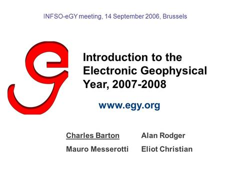 Introduction to the Electronic Geophysical Year, 2007-2008 www.egy.org INFSO-eGY meeting, 14 September 2006, Brussels Charles BartonAlan Rodger Mauro MesserottiEliot.