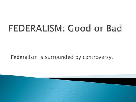 Federalism is surrounded by controversy..  Federalism means allowing states to block actions, prevent progress, upset national plans, protect powerful.