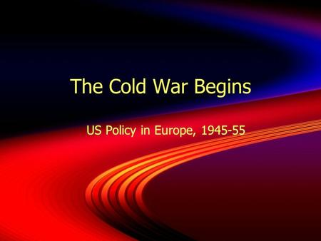 The Cold War Begins US Policy in Europe, 1945-55.