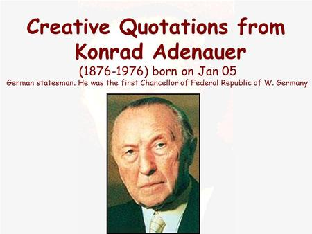 Creative Quotations from Konrad Adenauer (1876-1976) born on Jan 05 German statesman. He was the first Chancellor of Federal Republic of W. Germany.