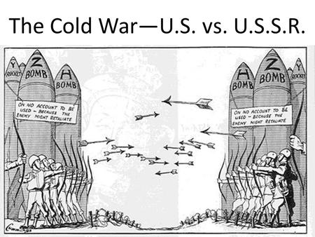 The Cold War—U.S. vs. U.S.S.R.. Cold War: Time from 1945-1991 when the U.S. and U.S.S.R. competed for influence around the world without actually fighting.