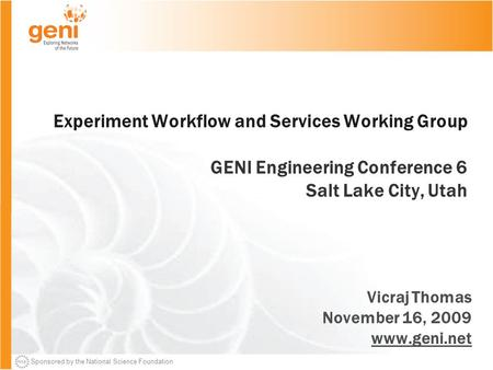 Sponsored by the National Science Foundation Experiment Workflow and Services Working Group GENI Engineering Conference 6 Salt Lake City, Utah Vicraj Thomas.