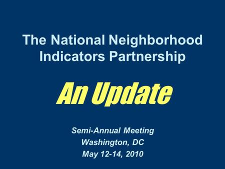 The National Neighborhood Indicators Partnership An Update Semi-Annual Meeting Washington, DC May 12-14, 2010.