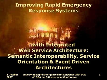 2 October 2007 Improving Rapid Emergency First Response with SOA 4 th SOA for E-Government Conference 1 Improving Rapid Emergency Response Systems with.