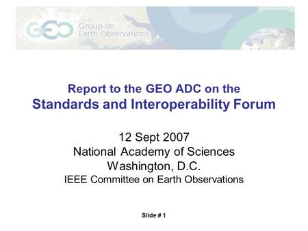 Slide # 1 Report to the GEO ADC on the Standards and Interoperability Forum 12 Sept 2007 National Academy of Sciences Washington, D.C. IEEE Committee on.