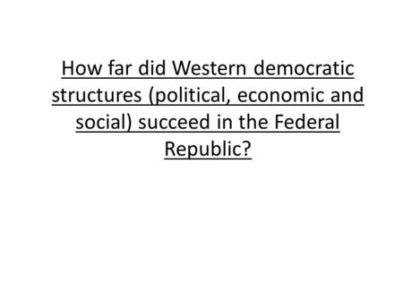 How far did Western democratic structures (political, economic and social) succeed in the Federal Republic?