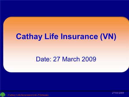 1 Cathay Life Insurance Ltd. (Vietnam) 27/03/2009 1 Cathay Life Insurance (VN) Date: 27 March 2009.