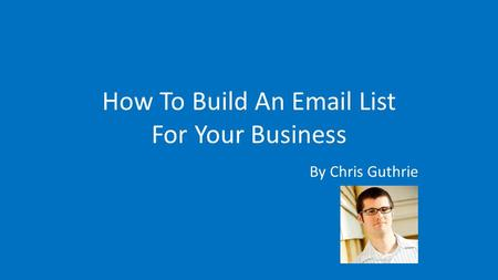 By Chris Guthrie How To Build An Email List For Your Business.