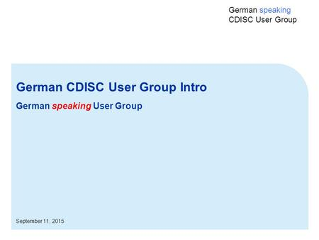 German speaking CDISC User Group German CDISC User Group Intro German speaking User Group September 11, 2015.