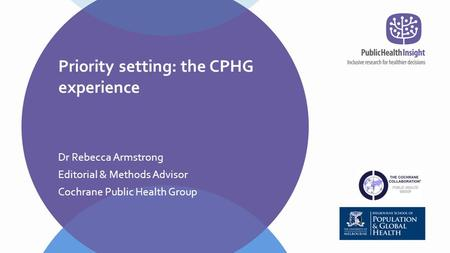 Dr Rebecca Armstrong Editorial & Methods Advisor Cochrane Public Health Group Priority setting: the CPHG experience.