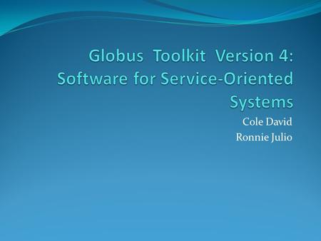 Cole David Ronnie Julio. Introduction Globus is A community of users and developers who collaborate on the use and development of open source software,