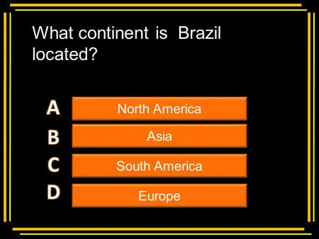 Multiple choice What continent is Brazil located? North America Asia South America Europe.