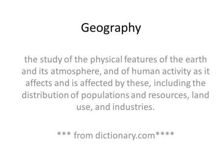 Geography the study of the physical features of the earth and its atmosphere, and of human activity as it affects and is affected by these, including the.
