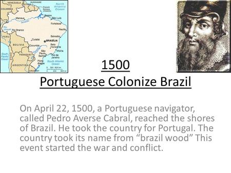 1500 Portuguese Colonize Brazil On April 22, 1500, a Portuguese navigator, called Pedro Averse Cabral, reached the shores of Brazil. He took the country.