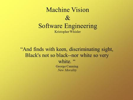 "Machine Vision & Software Engineering Kristopher Whisler ""And finds with keen, discriminating sight, Black's not so black--nor white so very white. "" George."