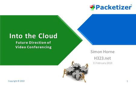 Packetizer ® Copyright © 2010 Into the Cloud Future Direction of Video Conferencing 1 Simon Horne H323.net 11 February 2010.