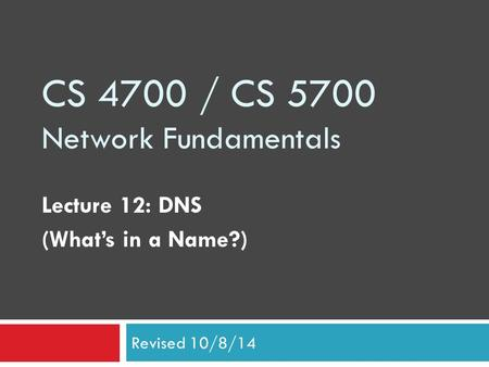 CS 4700 / CS 5700 Network Fundamentals Lecture 12: DNS (What's in a Name?) Revised 10/8/14.