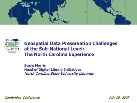 Geospatial Data Preservation Challenges at the Sub-National Level: The North Carolina Experience Steve Morris Head of Digital Library Initiatives North.