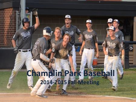 Champlin Park Baseball 2014-2015 Fall Meeting. 2014 – 2015 Coaching Staff Head Coach 9B – Dan Foss Assistant 9A – Eric Holmlund Head Coach 9A – Jeff Huth.