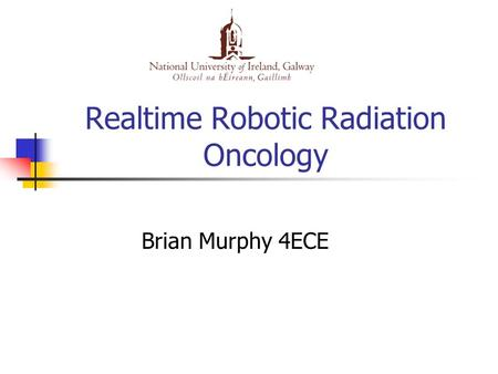 Realtime Robotic Radiation Oncology Brian Murphy 4ECE.