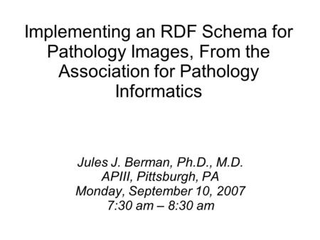 Implementing an RDF Schema for Pathology Images, From the Association for Pathology Informatics Jules J. Berman, Ph.D., M.D. APIII, Pittsburgh, PA Monday,