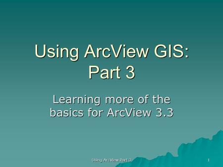 Using ArcView GIS: Part 3 Learning more of the basics for ArcView 3.3 1 Using ArcView Part 3.