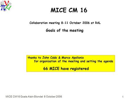 MICE CM16 Goals Alain Blondel 8 October 2006 1 MICE CM 16 Collaboration meeting 8-11 October 2006 at RAL Goals of the meeting thanks to John Cobb & Marco.