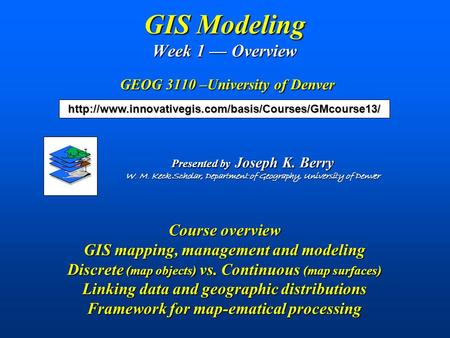 GIS Modeling Week 1 — Overview GEOG 3110 –University of Denver Course overview GIS mapping, management and modeling Discrete (map objects) vs. Continuous.