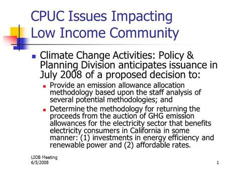LIOB Meeting 6/5/20081 CPUC Issues Impacting Low Income Community Climate Change Activities: Policy & Planning Division anticipates issuance in July 2008.
