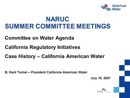 NARUC SUMMER COMMITTEE MEETINGS Committee on Water Agenda California Regulatory Initiatives Case History – California American Water B. Kent Turner – President.