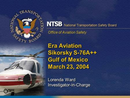 Office of Aviation Safety Era Aviation Sikorsky S-76A++ Gulf of Mexico March 23, 2004 Lorenda Ward Investigator-in-Charge.