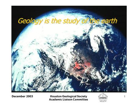 December 2003Houston Geological Society Academic Liaison Committee 1 Geology is the study of the earth.