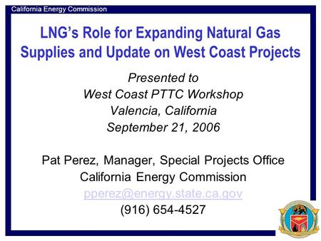 California Energy Commission LNG's Role for Expanding Natural Gas Supplies and Update on West Coast Projects Presented to West Coast PTTC Workshop Valencia,