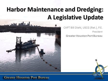 Harbor Maintenance and Dredging: A Legislative Update CAPT Bill Diehl, USCG (Ret.), P.E. President Greater Houston Port Bureau.