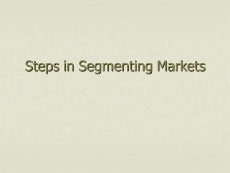 Steps in Segmenting Markets. Segmenting Criteria Potential for increasing profit Potential for increasing profit Similarity of needs of buyers within.