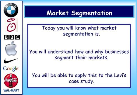 Market Segmentation Today you will know what market segmentation is. You will understand how and why businesses segment their markets. You will be able.