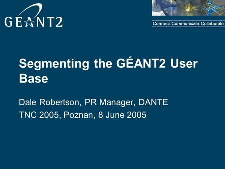 Connect. Communicate. Collaborate Segmenting the GÉANT2 User Base Dale Robertson, PR Manager, DANTE TNC 2005, Poznan, 8 June 2005.