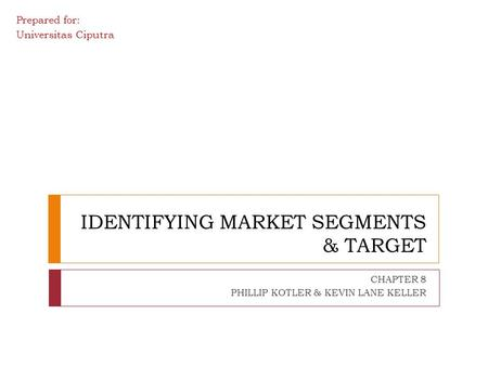 IDENTIFYING MARKET SEGMENTS & TARGET CHAPTER 8 PHILLIP KOTLER & KEVIN LANE KELLER Prepared for: Universitas Ciputra.