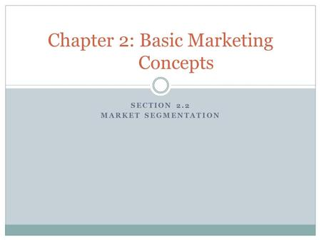 SECTION 2.2 MARKET SEGMENTATION Chapter 2: Basic Marketing Concepts.