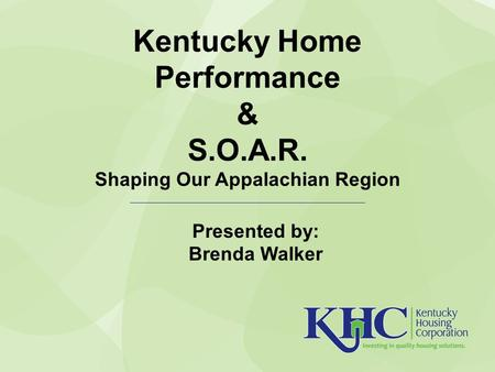 Kentucky Home Performance & S.O.A.R. Shaping Our Appalachian Region Presented by: Brenda Walker.