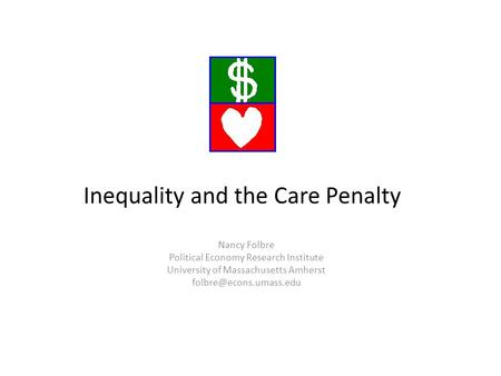 Nancy Folbre Political Economy Research Institute University of Massachusetts Amherst Inequality and the Care Penalty.