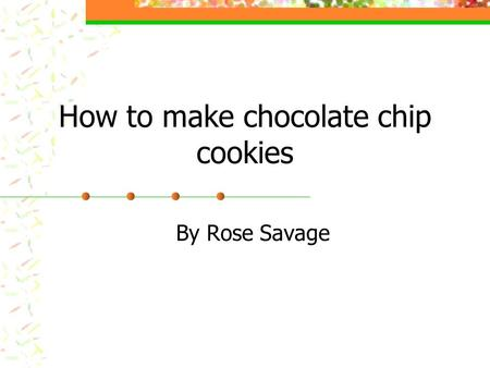 How to make chocolate chip cookies By Rose Savage.