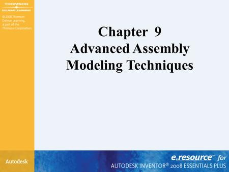 Chapter 9 Advanced Assembly Modeling Techniques. After completing this chapter, you will be able to perform the following: –Create design view representations.