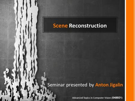 Scene Reconstruction Seminar presented by Anton Jigalin Advanced Topics in Computer Vision ( 048921 )